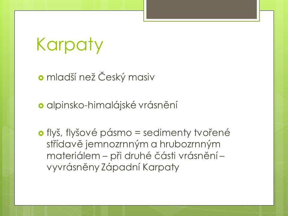 Karpaty  mladší než Český masiv  alpinsko-himalájské vrásnění  flyš, flyšové pásmo = sedimenty tvořené střídavě jemnozrnným a hrubozrnným materiálem – při druhé části vrásnění – vyvrásněny Západní Karpaty