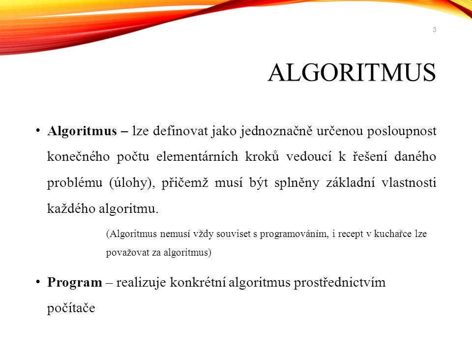 ALGORITMUS Algoritmus – lze definovat jako jednoznačně určenou posloupnost konečného počtu elementárních kroků vedoucí k řešení daného problému (úlohy), přičemž musí být splněny základní vlastnosti každého algoritmu.