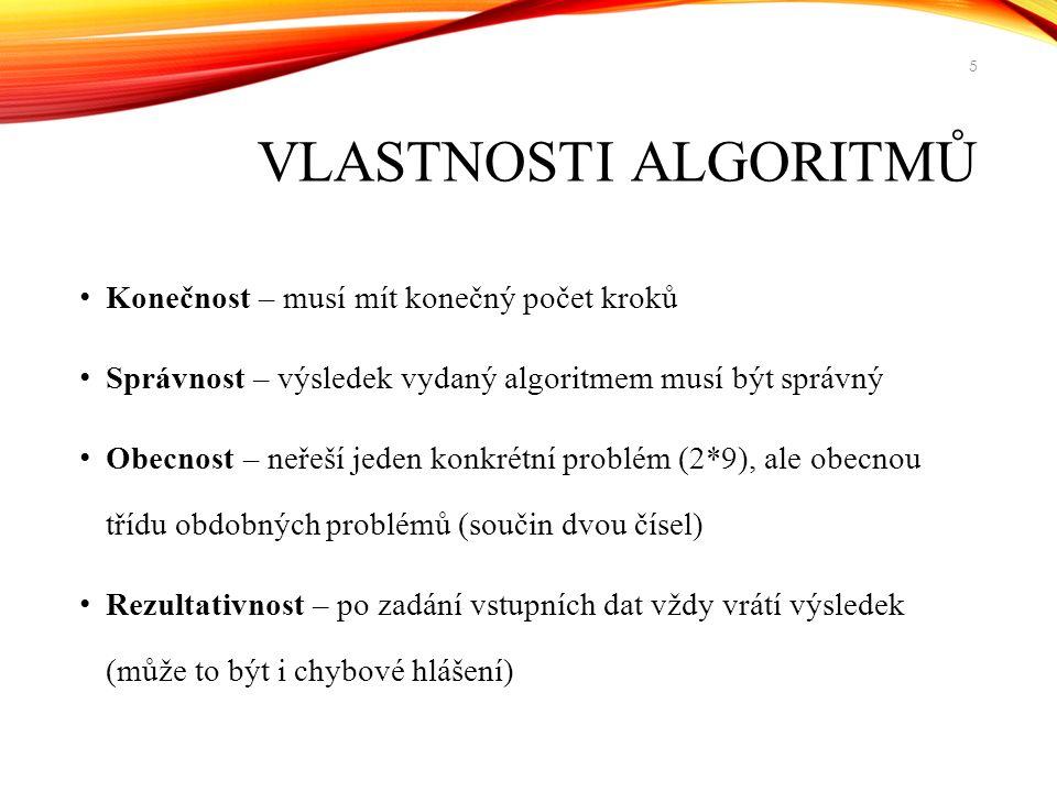 VLASTNOSTI ALGORITMŮ Konečnost – musí mít konečný počet kroků Správnost – výsledek vydaný algoritmem musí být správný Obecnost – neřeší jeden konkrétní problém (2*9), ale obecnou třídu obdobných problémů (součin dvou čísel) Rezultativnost – po zadání vstupních dat vždy vrátí výsledek (může to být i chybové hlášení) 5