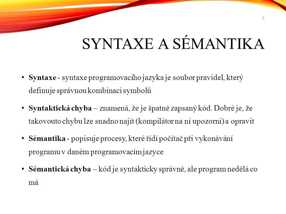 SYNTAXE A SÉMANTIKA Syntaxe - syntaxe programovacího jazyka je soubor pravidel, který definuje správnou kombinaci symbolů Syntaktická chyba – znamená, že je špatně zapsaný kód.