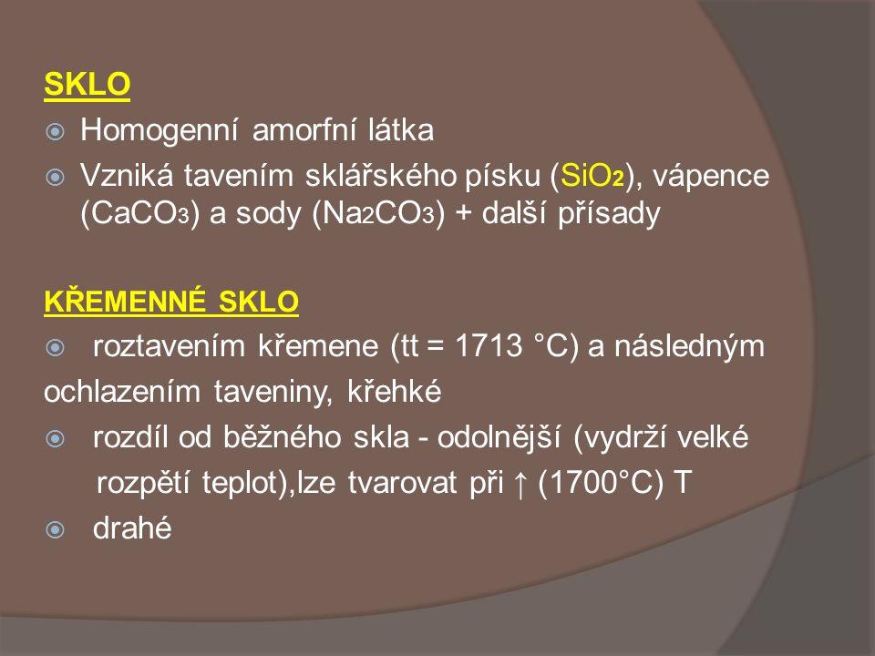 SKLO  Homogenní amorfní látka  Vzniká tavením sklářského písku (SiO 2 ), vápence (CaCO 3 ) a sody (Na 2 CO 3 ) + další přísady KŘEMENNÉ SKLO  rozta