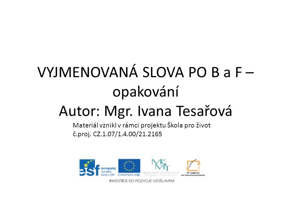 VYJMENOVANÁ SLOVA PO B a F – opakování Autor: Mgr. Ivana Tesařová Materiál vznikl v rámci projektu Škola pro život č.proj. CZ.1.07/1.4.00/21.2165