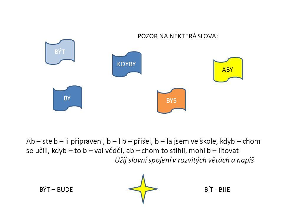 BÝT KDYBY ABY BY BYS POZOR NA NĚKTERÁ SLOVA: Ab – ste b – li připraveni, b – l b – přišel, b – la jsem ve škole, kdyb – chom se učili, kdyb – to b – v