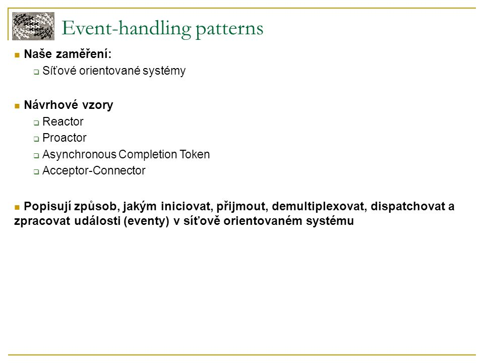Event-handling patterns Naše zaměření:  Síťové orientované systémy Návrhové vzory  Reactor  Proactor  Asynchronous Completion Token  Acceptor-Connector Popisují způsob, jakým iniciovat, přijmout, demultiplexovat, dispatchovat a zpracovat události (eventy) v síťově orientovaném systému