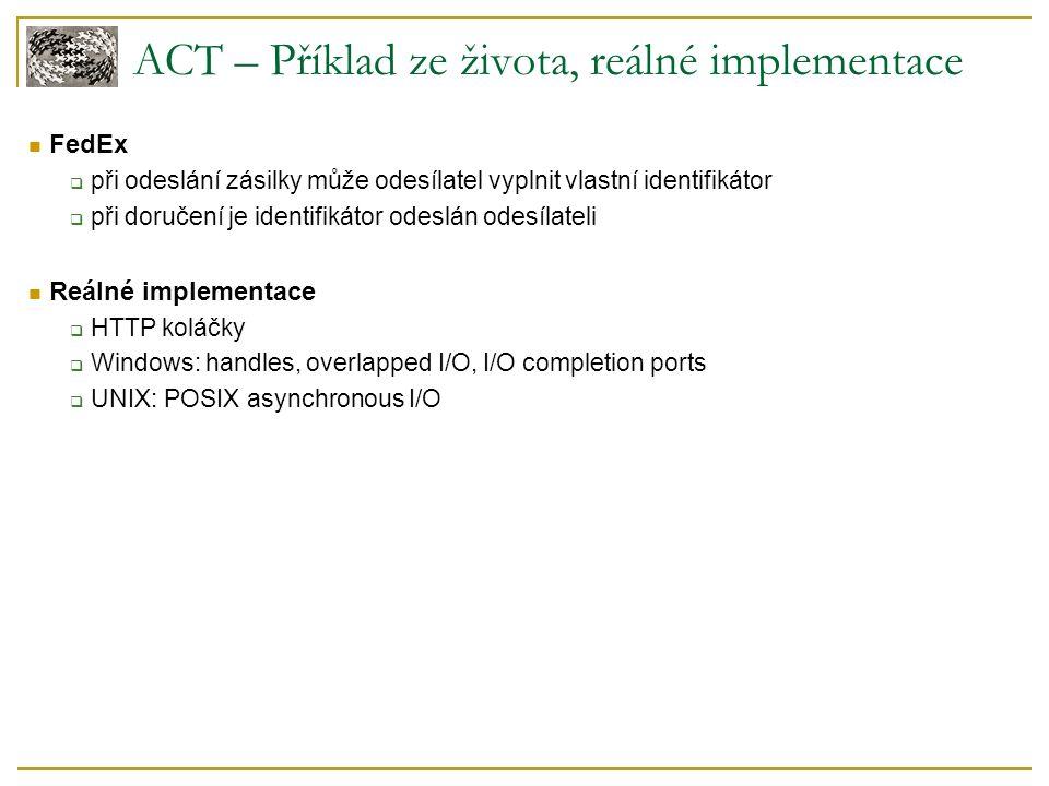 ACT – Příklad ze života, reálné implementace FedEx  při odeslání zásilky může odesílatel vyplnit vlastní identifikátor  při doručení je identifikátor odeslán odesílateli Reálné implementace  HTTP koláčky  Windows: handles, overlapped I/O, I/O completion ports  UNIX: POSIX asynchronous I/O