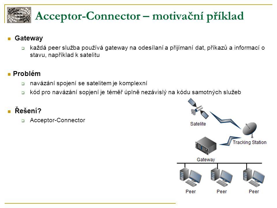 Acceptor-Connector – motivační příklad Gateway  každá peer služba používá gateway na odesílaní a přijímaní dat, příkazů a informací o stavu, například k satelitu Problém  navázání spojení se satelitem je komplexní  kód pro navázání sopjení je téměř úplně nezávislý na kódu samotných služeb Řešení.
