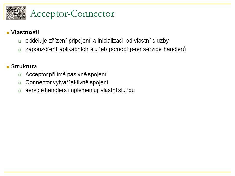 Acceptor-Connector Vlastnosti  odděluje zřízení připojení a inicializaci od vlastní služby  zapouzdření aplikačních služeb pomocí peer service handlerů Struktura  Acceptor přijímá pasivně spojení  Connector vytváří aktivně spojení  service handlers implementují vlastní službu