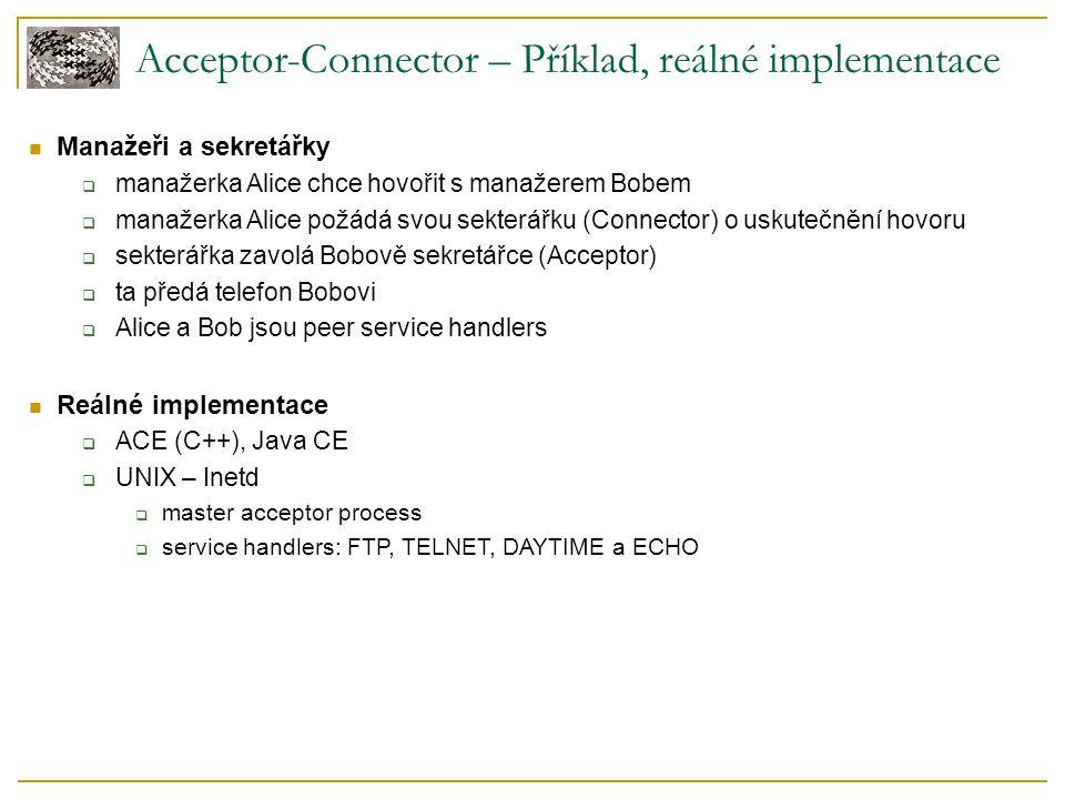 Acceptor-Connector – Příklad, reálné implementace Manažeři a sekretářky  manažerka Alice chce hovořit s manažerem Bobem  manažerka Alice požádá svou sekterářku (Connector) o uskutečnění hovoru  sekterářka zavolá Bobově sekretářce (Acceptor)  ta předá telefon Bobovi  Alice a Bob jsou peer service handlers Reálné implementace  ACE (C++), Java CE  UNIX – Inetd  master acceptor process  service handlers: FTP, TELNET, DAYTIME a ECHO