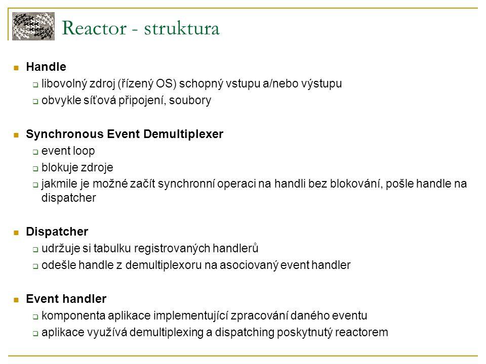 Reactor - struktura Handle  libovolný zdroj (řízený OS) schopný vstupu a/nebo výstupu  obvykle síťová připojení, soubory Synchronous Event Demultiplexer  event loop  blokuje zdroje  jakmile je možné začít synchronní operaci na handli bez blokování, pošle handle na dispatcher Dispatcher  udržuje si tabulku registrovaných handlerů  odešle handle z demultiplexoru na asociovaný event handler Event handler  komponenta aplikace implementující zpracování daného eventu  aplikace využívá demultiplexing a dispatching poskytnutý reactorem