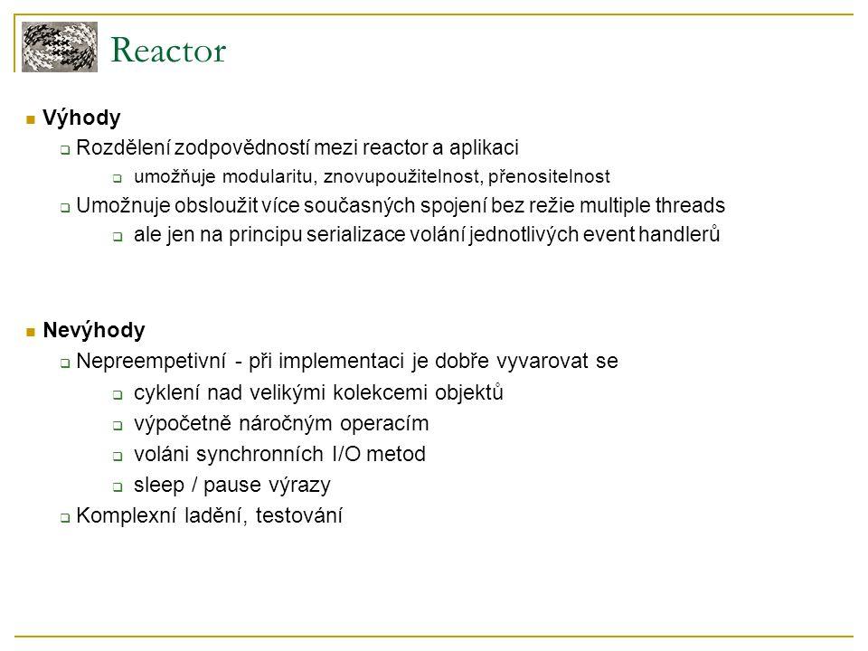 Reactor Výhody  Rozdělení zodpovědností mezi reactor a aplikaci  umožňuje modularitu, znovupoužitelnost, přenositelnost  Umožnuje obsloužit více současných spojení bez režie multiple threads  ale jen na principu serializace volání jednotlivých event handlerů Nevýhody  Nepreempetivní - při implementaci je dobře vyvarovat se  cyklení nad velikými kolekcemi objektů  výpočetně náročným operacím  voláni synchronních I/O metod  sleep / pause výrazy  Komplexní ladění, testování