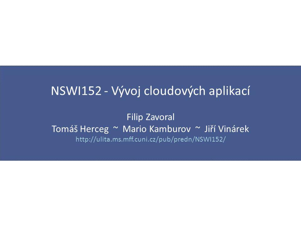 NSWI152 - Vývoj cloudových aplikací Filip Zavoral Tomáš Herceg ~ Mario Kamburov ~ Jiří Vinárek http://ulita.ms.mff.cuni.cz/pub/predn/NSWI152/