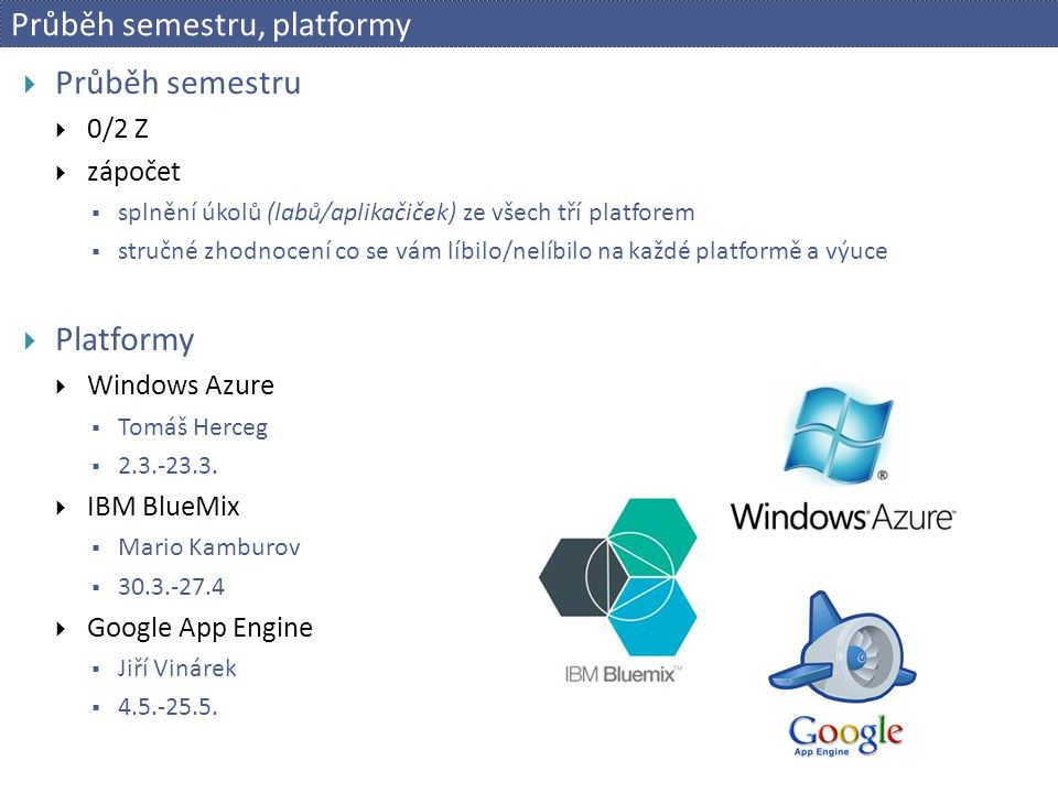 Průběh semestru, platformy  Průběh semestru  0/2 Z  zápočet  splnění úkolů (labů/aplikačiček) ze všech tří platforem  stručné zhodnocení co se vám líbilo/nelíbilo na každé platformě a výuce  Platformy  Windows Azure  Tomáš Herceg  2.3.-23.3.
