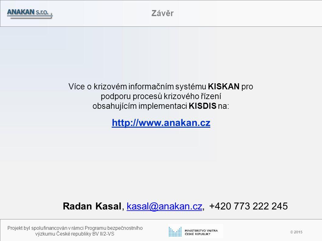 © 2015 Projekt byl spolufinancován v rámci Programu bezpečnostního výzkumu České republiky BV II/2-VS Závěr Více o krizovém informačním systému KISKAN pro podporu procesů krizového řízení obsahujícím implementaci KISDIS na: http://www.anakan.cz Radan Kasal, kasal@anakan.cz, +420 773 222 245kasal@anakan.cz