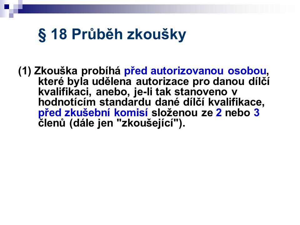 § 18 Průběh zkoušky (1) Zkouška probíhá před autorizovanou osobou, které byla udělena autorizace pro danou dílčí kvalifikaci, anebo, je-li tak stanove