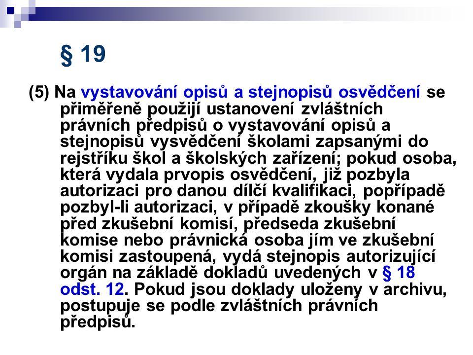 § 19 (5) Na vystavování opisů a stejnopisů osvědčení se přiměřeně použijí ustanovení zvláštních právních předpisů o vystavování opisů a stejnopisů vysvědčení školami zapsanými do rejstříku škol a školských zařízení; pokud osoba, která vydala prvopis osvědčení, již pozbyla autorizaci pro danou dílčí kvalifikaci, popřípadě pozbyl-li autorizaci, v případě zkoušky konané před zkušební komisí, předseda zkušební komise nebo právnická osoba jím ve zkušební komisi zastoupená, vydá stejnopis autorizující orgán na základě dokladů uvedených v § 18 odst.