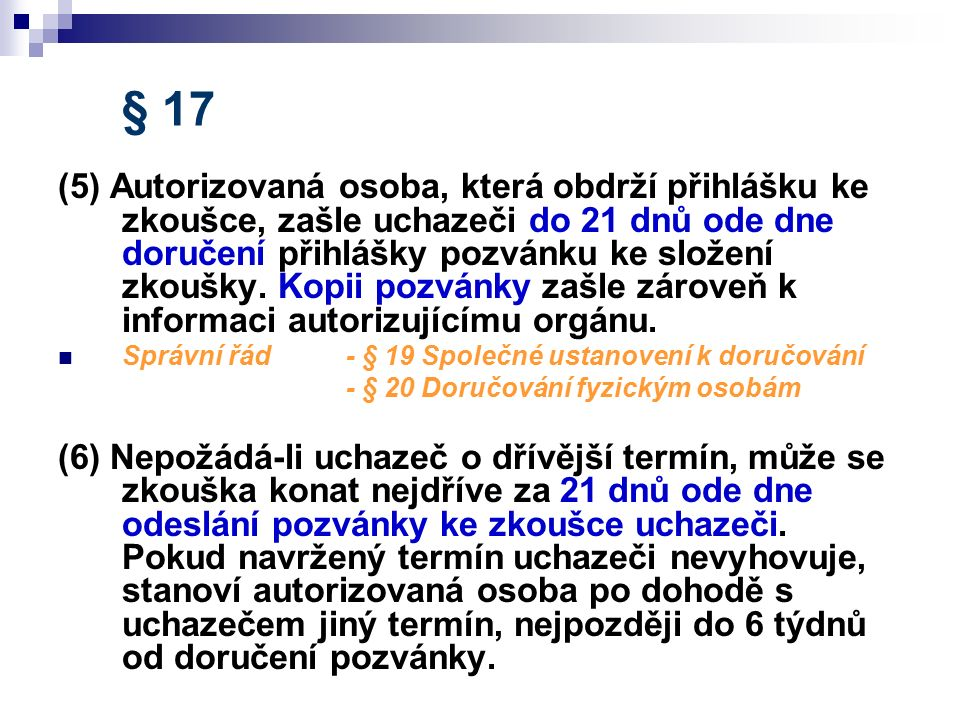 § 17 (5) Autorizovaná osoba, která obdrží přihlášku ke zkoušce, zašle uchazeči do 21 dnů ode dne doručení přihlášky pozvánku ke složení zkoušky. Kopii