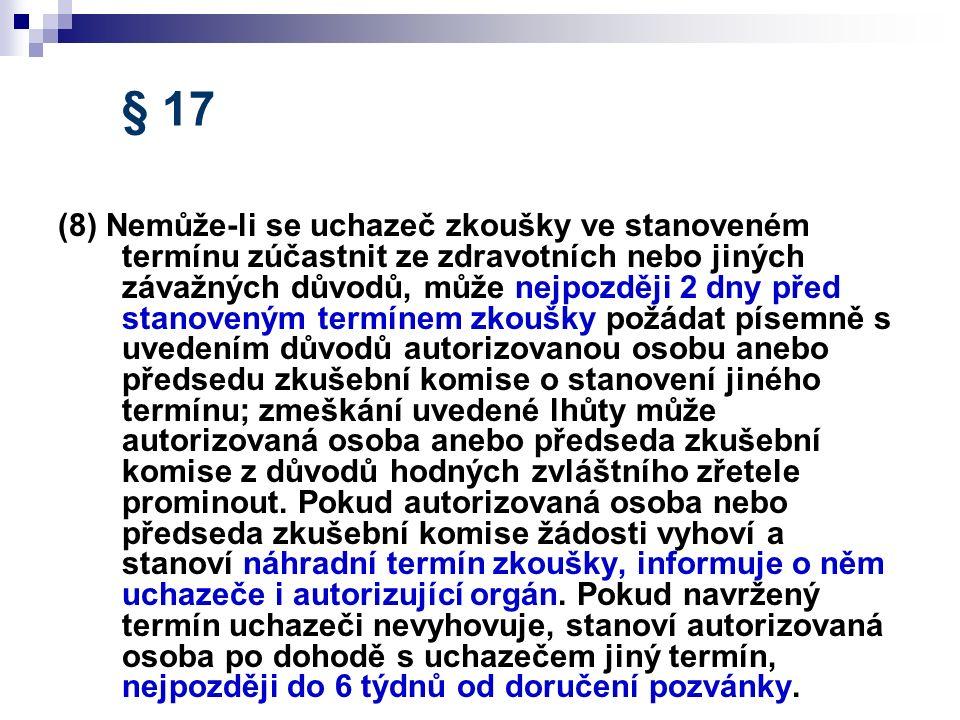 § 17 (8) Nemůže-li se uchazeč zkoušky ve stanoveném termínu zúčastnit ze zdravotních nebo jiných závažných důvodů, může nejpozději 2 dny před stanoveným termínem zkoušky požádat písemně s uvedením důvodů autorizovanou osobu anebo předsedu zkušební komise o stanovení jiného termínu; zmeškání uvedené lhůty může autorizovaná osoba anebo předseda zkušební komise z důvodů hodných zvláštního zřetele prominout.