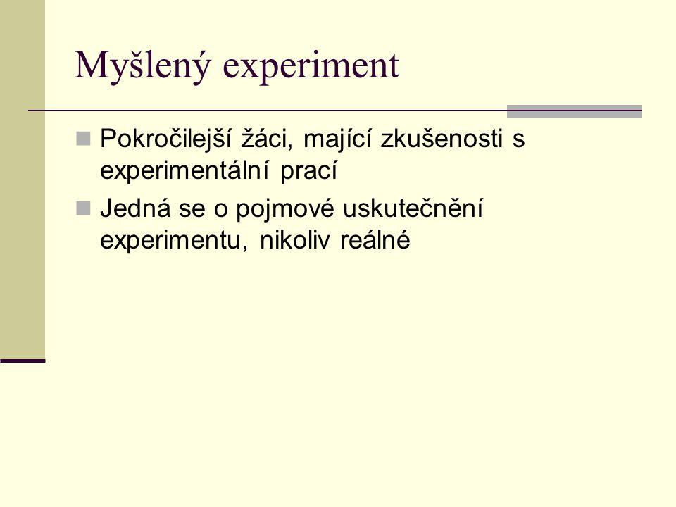 Myšlený experiment Pokročilejší žáci, mající zkušenosti s experimentální prací Jedná se o pojmové uskutečnění experimentu, nikoliv reálné
