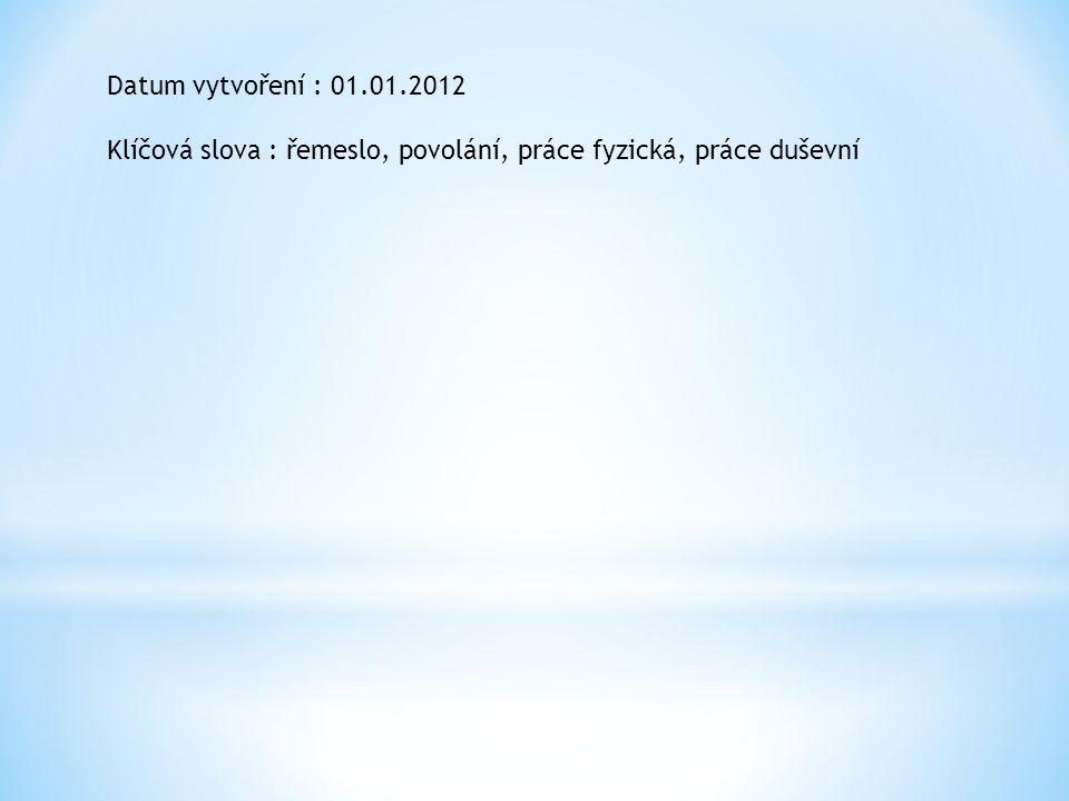 Datum vytvoření : 01.01.2012 Klíčová slova : řemeslo, povolání, práce fyzická, práce duševní
