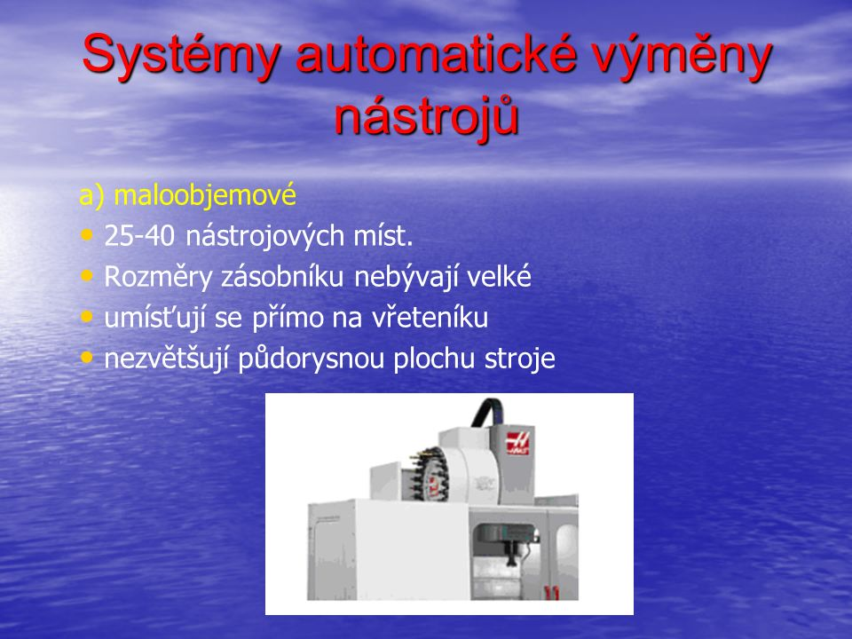 Systémy automatické výměny nástrojů a) maloobjemové 25-40 nástrojových míst. Rozměry zásobníku nebývají velké umísťují se přímo na vřeteníku nezvětšuj