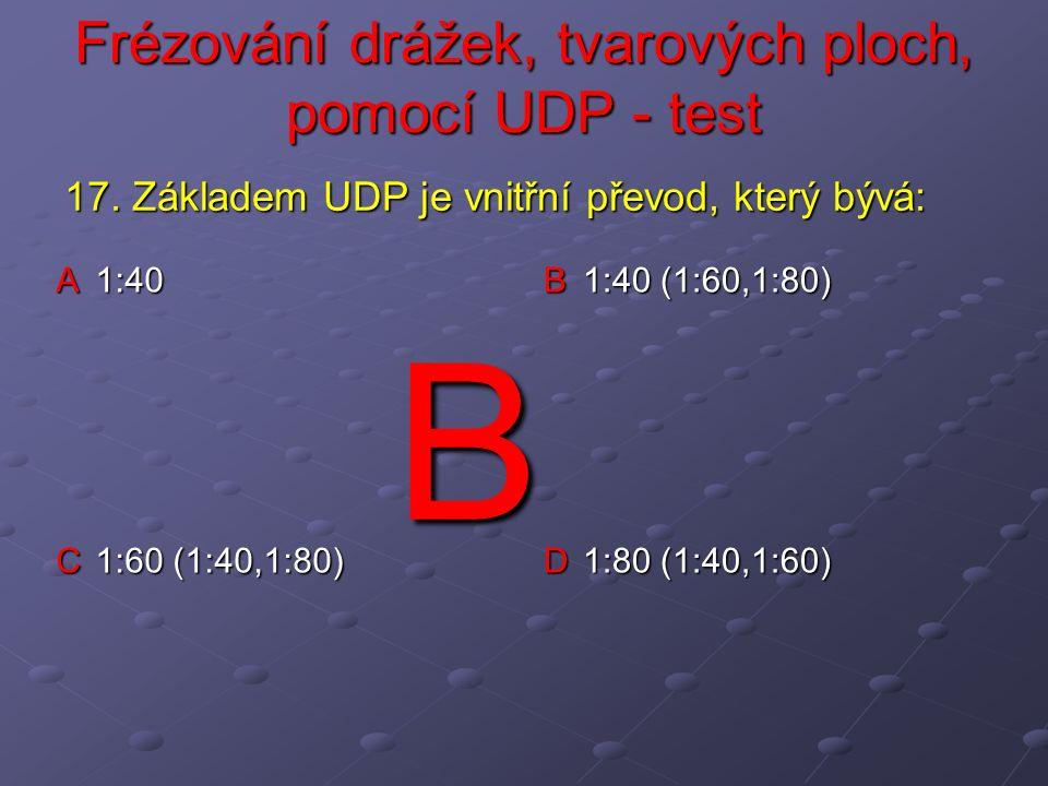 Frézování drážek, tvarových ploch, pomocí UDP - test A 1:40 B 1:40 (1:60,1:80) C 1:60 (1:40,1:80) D 1:80 (1:40,1:60) 17.