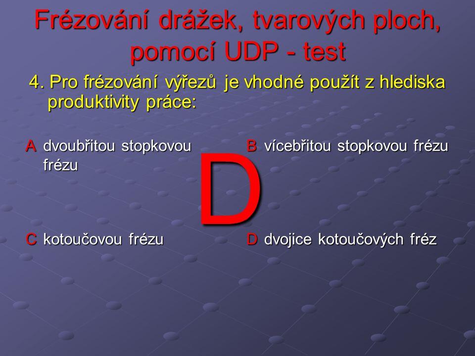 Frézování drážek, tvarových ploch, pomocí UDP - test A M = d + t + D/2 případně M = d + D/2 B M = d/2 + t + D/2 případně M = d/2 + D/2 případně M = d/2 + D/2 C M = d/2 + t + D případně M = d/2 + D D M = d/2 + t/2 + D/2 případně M = d/2 + D/2 5.