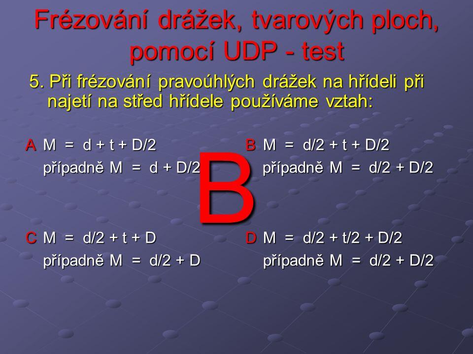 Frézování drážek, tvarových ploch, pomocí UDP - test A rozdělit obvod na neomezený počet dílů B rozdělit obvod na omezený počet dílů, nezáleží však na dělícím kotouči C rozdělit obvod na omezený počet dílů, 2,4,6,8,12 a 24 D rozdělit obvod na omezený počet dílů, 2,3,4,6,8,12 a 24 16.