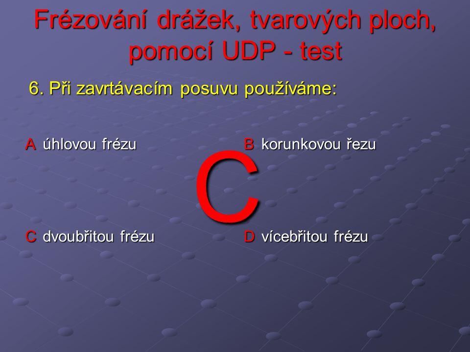 Frézování drážek, tvarových ploch, pomocí UDP - test A nejprve stopkovou nebo kotoučovou frézou, poté korunkovou frézou a na závěr tvarovou frézou B nejprve stopkovou nebo kotoučovou frézou, poté modulovou frézou a na závěr úhlovou frézou C nejprve stopkovou nebo kotoučovou frézou, poté korunkovou frézou a na závěr úhlovou frézou D nejprve stopkovou frézou, poté kotoučovou frézou, hrany srazíme pilníkem 7.
