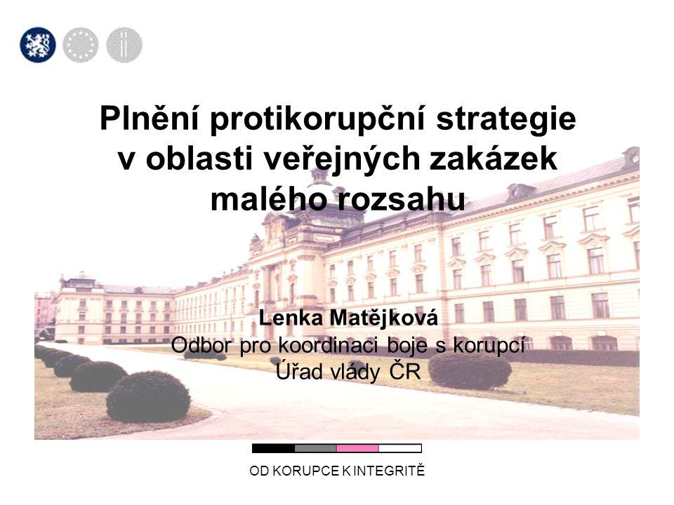 OD KORUPCE K INTEGRITĚ Plnění protikorupční strategie v oblasti veřejných zakázek malého rozsahu Lenka Matějková Odbor pro koordinaci boje s korupcí Úřad vlády ČR