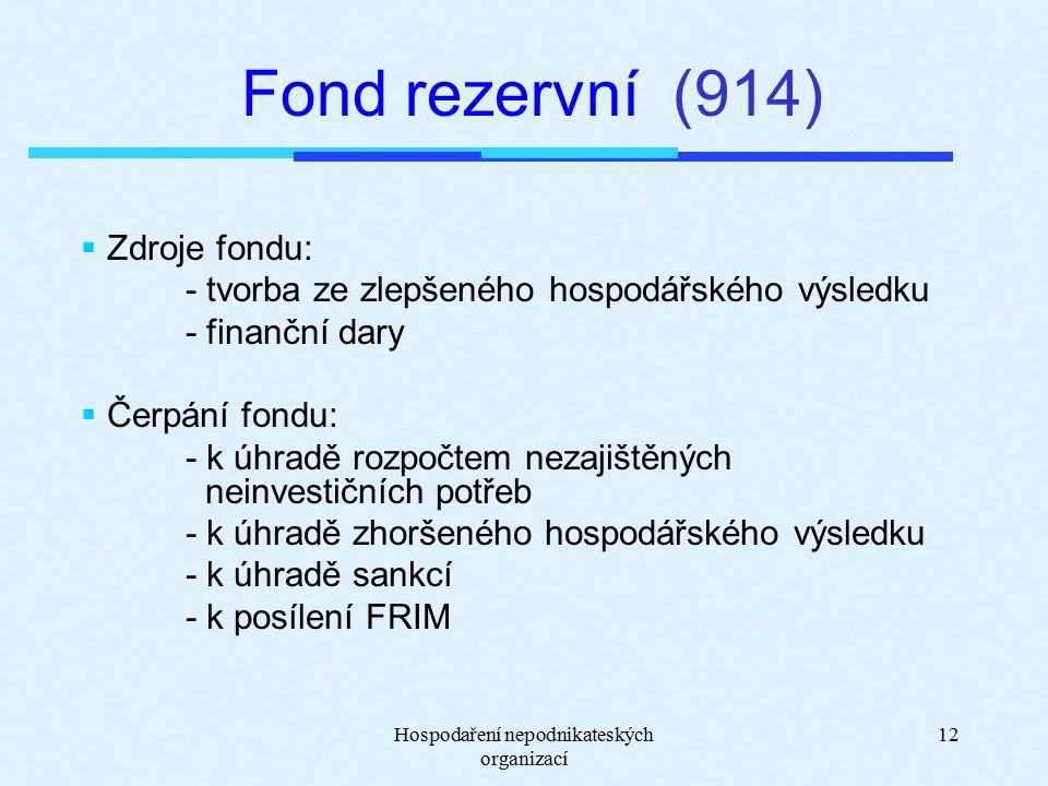Hospodaření nepodnikateských organizací 12 Fond rezervní (914)  Zdroje fondu: - tvorba ze zlepšeného hospodářského výsledku - finanční dary  Čerpání fondu: - k úhradě rozpočtem nezajištěných neinvestičních potřeb - k úhradě zhoršeného hospodářského výsledku - k úhradě sankcí - k posílení FRIM