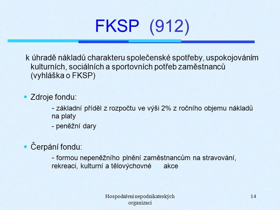 Hospodaření nepodnikateských organizací 14 FKSP (912) k úhradě nákladů charakteru společenské spotřeby, uspokojováním kulturních, sociálních a sportovních potřeb zaměstnanců (vyhláška o FKSP)  Zdroje fondu: - základní příděl z rozpočtu ve výši 2% z ročního objemu nákladů na platy - peněžní dary  Čerpání fondu: - formou nepeněžního plnění zaměstnancům na stravování, rekreaci, kulturní a tělovýchovné akce