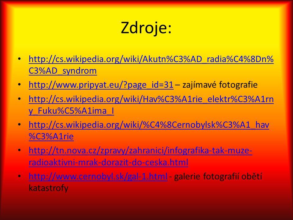 Zdroje: http://cs.wikipedia.org/wiki/Akutn%C3%AD_radia%C4%8Dn% C3%AD_syndrom http://cs.wikipedia.org/wiki/Akutn%C3%AD_radia%C4%8Dn% C3%AD_syndrom http://www.pripyat.eu/ page_id=31 – zajímavé fotografie http://www.pripyat.eu/ page_id=31 http://cs.wikipedia.org/wiki/Hav%C3%A1rie_elektr%C3%A1rn y_Fuku%C5%A1ima_I http://cs.wikipedia.org/wiki/Hav%C3%A1rie_elektr%C3%A1rn y_Fuku%C5%A1ima_I http://cs.wikipedia.org/wiki/%C4%8Cernobylsk%C3%A1_hav %C3%A1rie http://cs.wikipedia.org/wiki/%C4%8Cernobylsk%C3%A1_hav %C3%A1rie http://tn.nova.cz/zpravy/zahranici/infografika-tak-muze- radioaktivni-mrak-dorazit-do-ceska.html http://tn.nova.cz/zpravy/zahranici/infografika-tak-muze- radioaktivni-mrak-dorazit-do-ceska.html http://www.cernobyl.sk/gal-1.html - galerie fotografií obětí katastrofy http://www.cernobyl.sk/gal-1.html