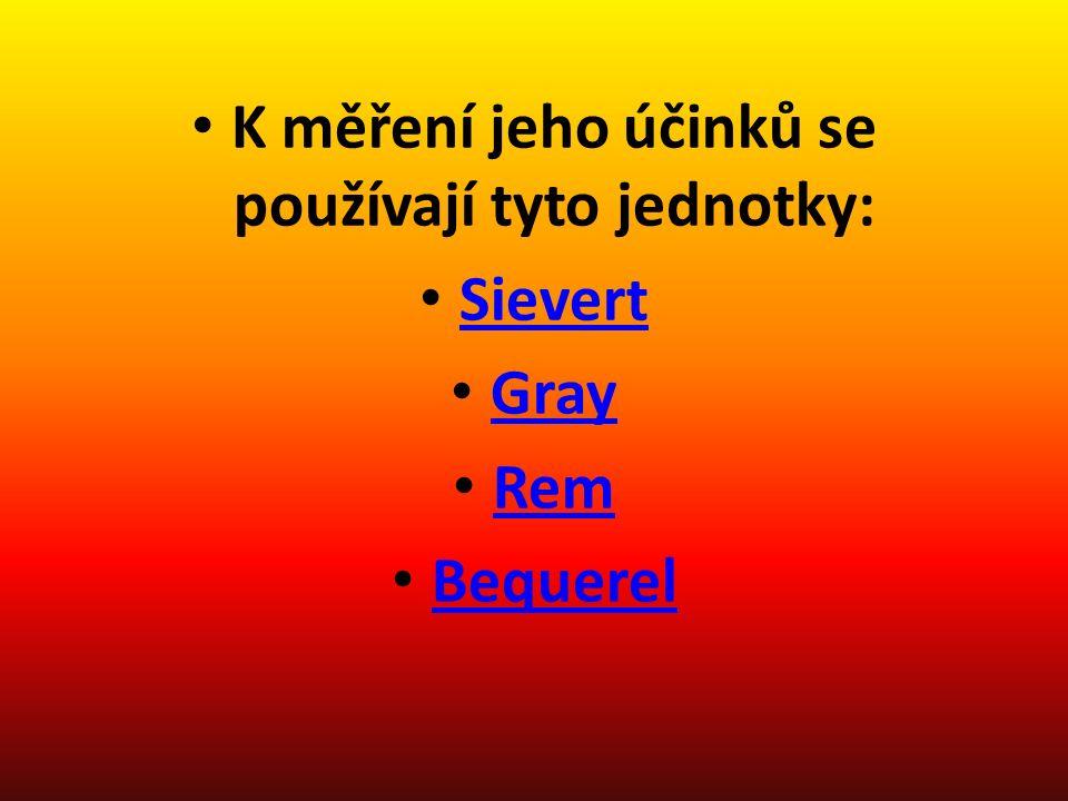 K měření jeho účinků se používají tyto jednotky: Sievert Gray Rem Bequerel