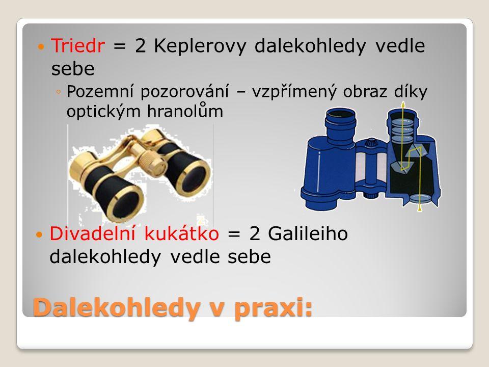 Triedr = 2 Keplerovy dalekohledy vedle sebe ◦Pozemní pozorování – vzpřímený obraz díky optickým hranolům Dalekohledy v praxi: Divadelní kukátko = 2 Galileiho dalekohledy vedle sebe