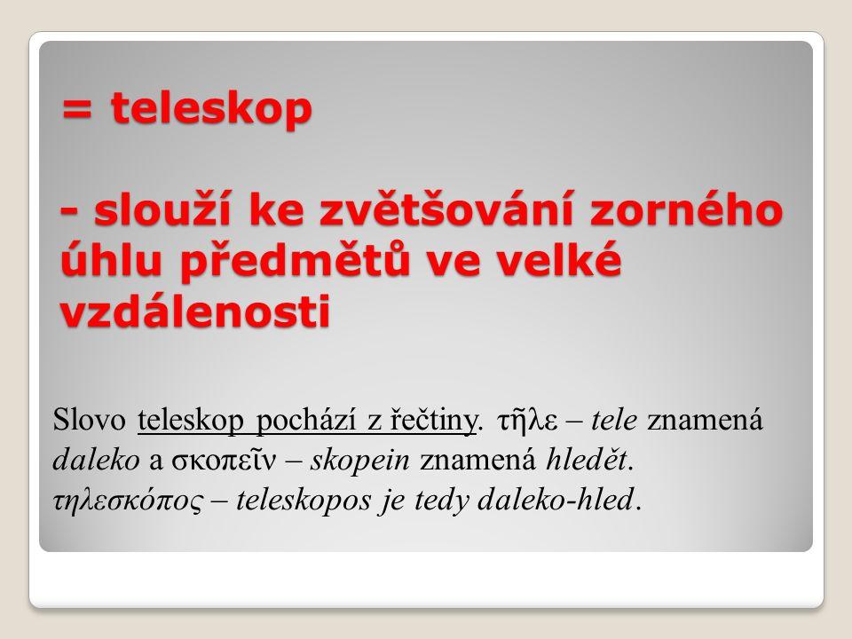= teleskop - slouží ke zvětšování zorného úhlu předmětů ve velké vzdálenosti Slovo teleskop pochází z řečtiny.
