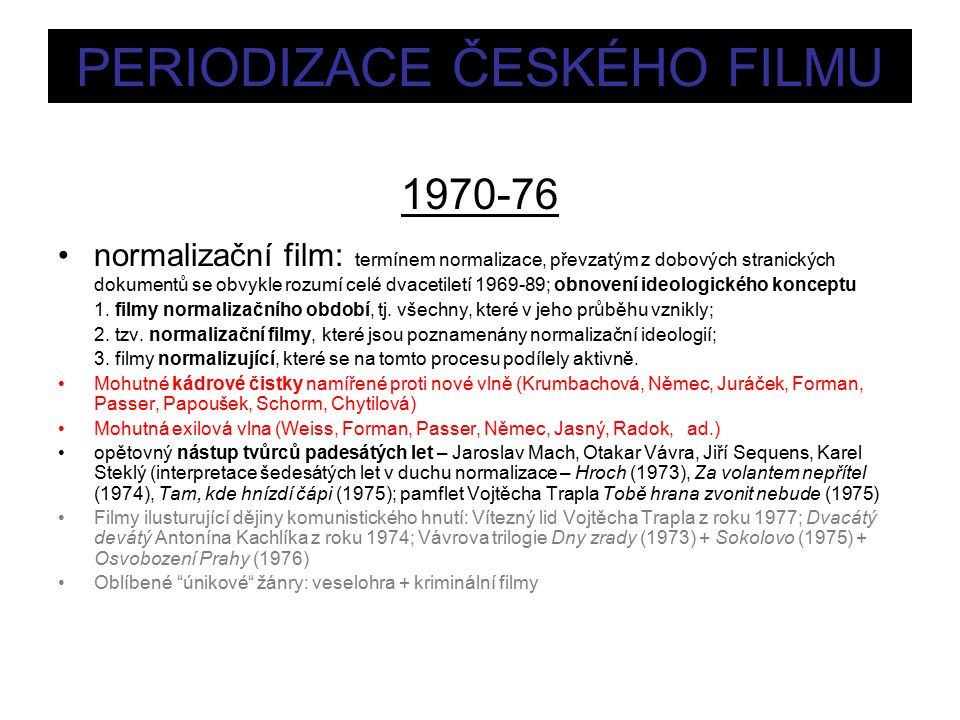 PERIODIZACE ČESKÉHO FILMU 1970-76 normalizační film: termínem normalizace, převzatým z dobových stranických dokumentů se obvykle rozumí celé dvacetiletí 1969-89; obnovení ideologického konceptu 1.