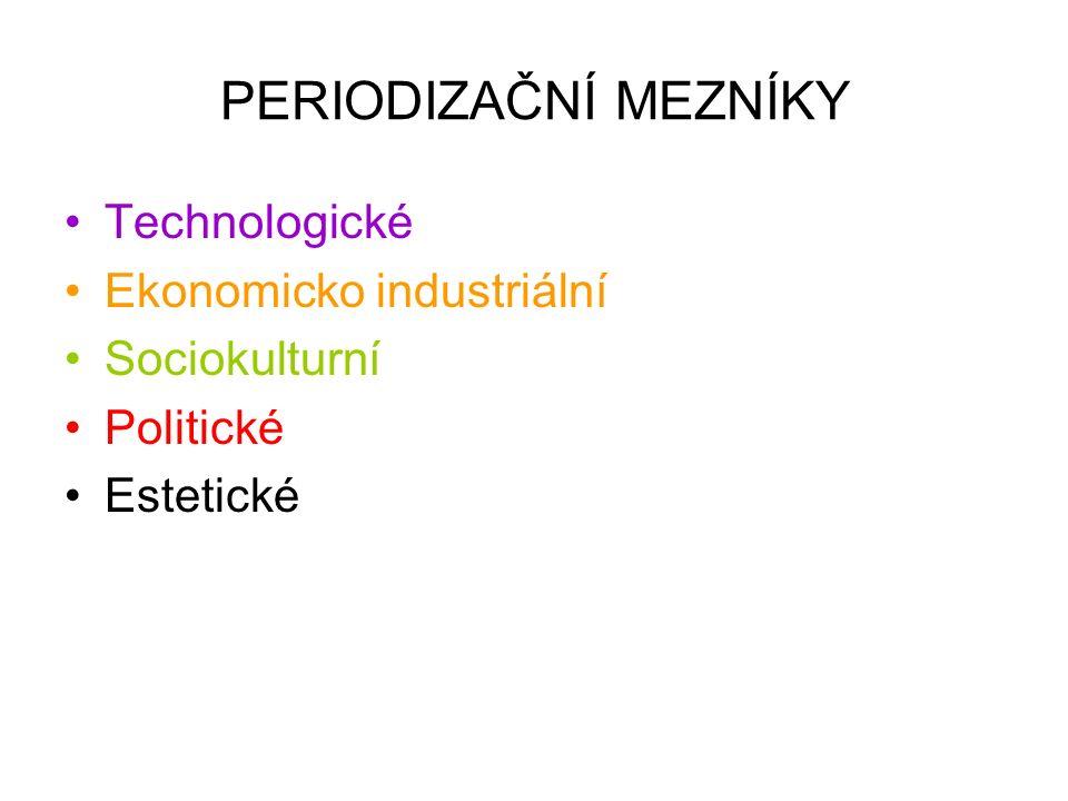 PERIODIZAČNÍ MEZNÍKY Technologické Ekonomicko industriální Sociokulturní Politické Estetické
