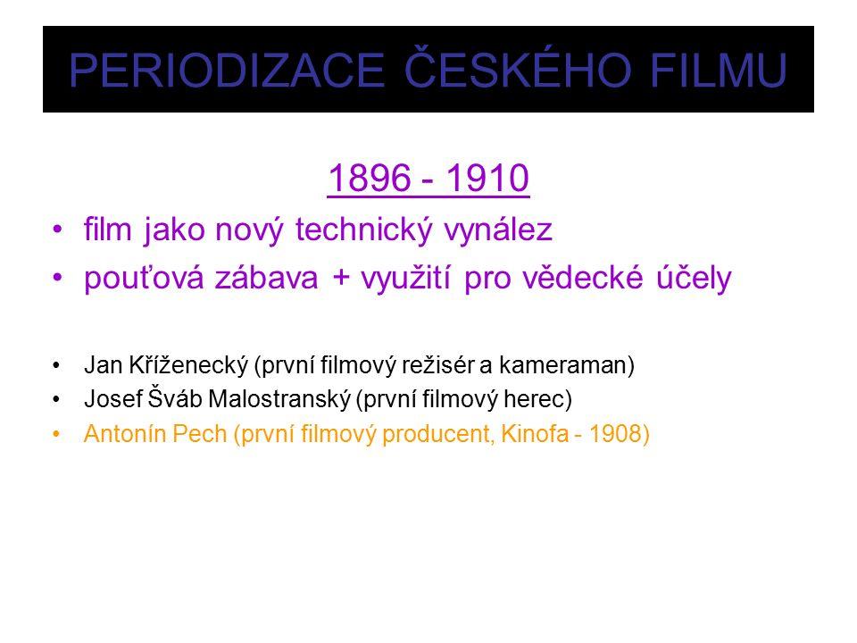 PERIODIZACE ČESKÉHO FILMU 1896 - 1910 film jako nový technický vynález pouťová zábava + využití pro vědecké účely Jan Kříženecký (první filmový režisér a kameraman) Josef Šváb Malostranský (první filmový herec) Antonín Pech (první filmový producent, Kinofa - 1908)