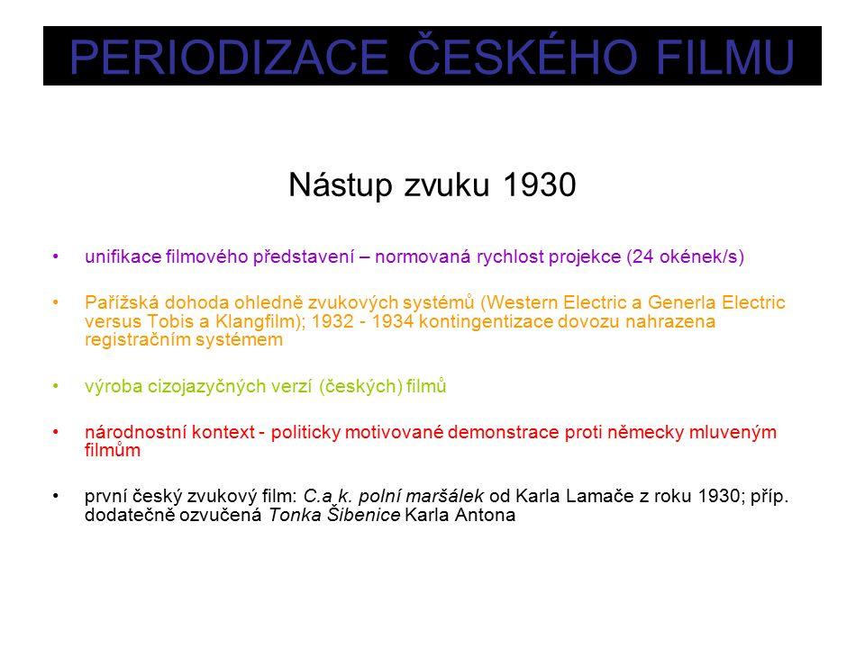 PERIODIZACE ČESKÉHO FILMU Nástup zvuku 1930 unifikace filmového představení – normovaná rychlost projekce (24 okének/s) Pařížská dohoda ohledně zvukových systémů (Western Electric a Generla Electric versus Tobis a Klangfilm); 1932 - 1934 kontingentizace dovozu nahrazena registračním systémem výroba cizojazyčných verzí (českých) filmů národnostní kontext - politicky motivované demonstrace proti německy mluveným filmům první český zvukový film: C.a k.