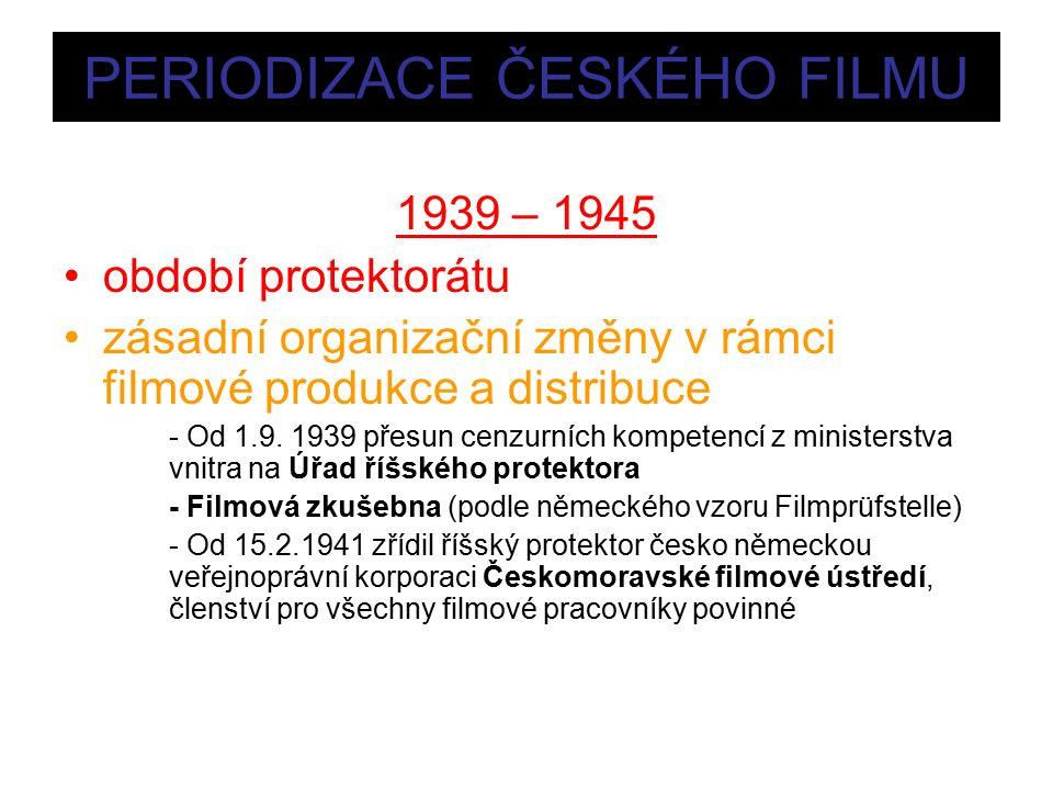 PERIODIZACE ČESKÉHO FILMU 1939 – 1945 období protektorátu zásadní organizační změny v rámci filmové produkce a distribuce - Od 1.9.