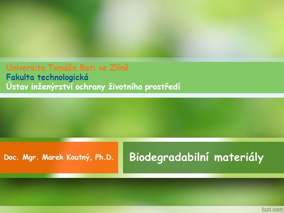 Biodegradabilní materiály Doc. Mgr. Marek Koutný, Ph.D. Universita Tomáše Bati ve Zlíně Fakulta technologická Ústav inženýrství ochrany životního pros