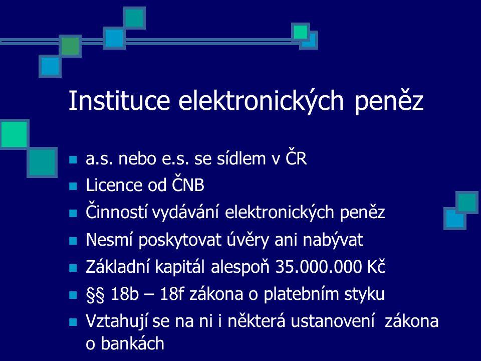 Instituce elektronických peněz a.s. nebo e.s. se sídlem v ČR Licence od ČNB Činností vydávání elektronických peněz Nesmí poskytovat úvěry ani nabývat