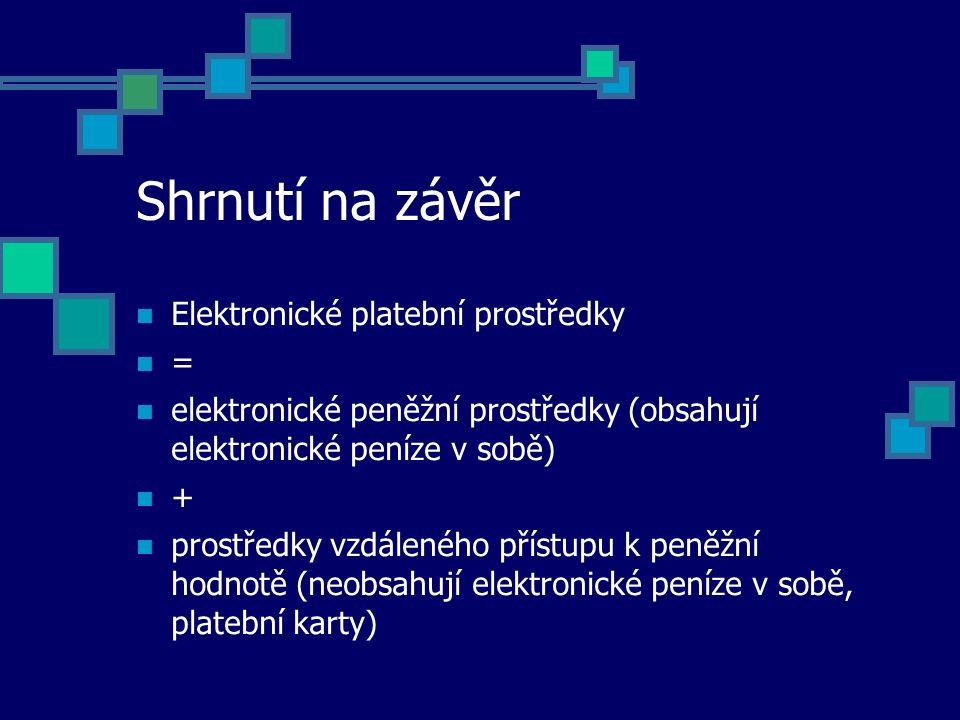 Shrnutí na závěr Elektronické platební prostředky = elektronické peněžní prostředky (obsahují elektronické peníze v sobě) + prostředky vzdáleného přís