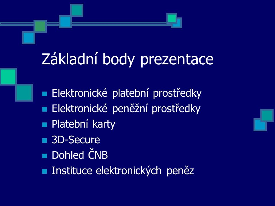 Základní body prezentace Elektronické platební prostředky Elektronické peněžní prostředky Platební karty 3D-Secure Dohled ČNB Instituce elektronických peněz