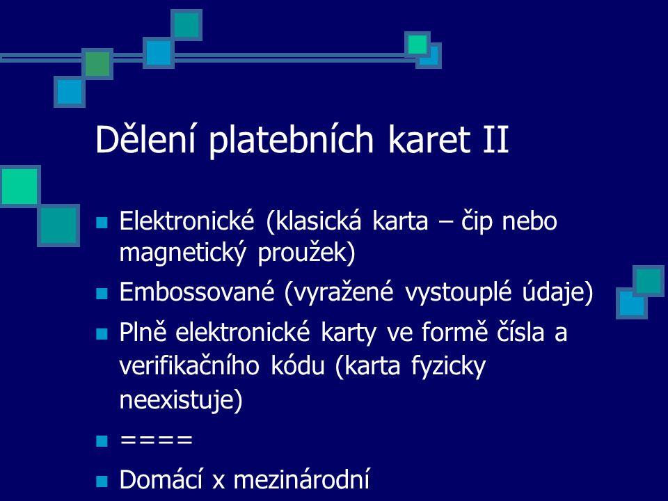 Dělení platebních karet II Elektronické (klasická karta – čip nebo magnetický proužek) Embossované (vyražené vystouplé údaje) Plně elektronické karty ve formě čísla a verifikačního kódu (karta fyzicky neexistuje) ==== Domácí x mezinárodní