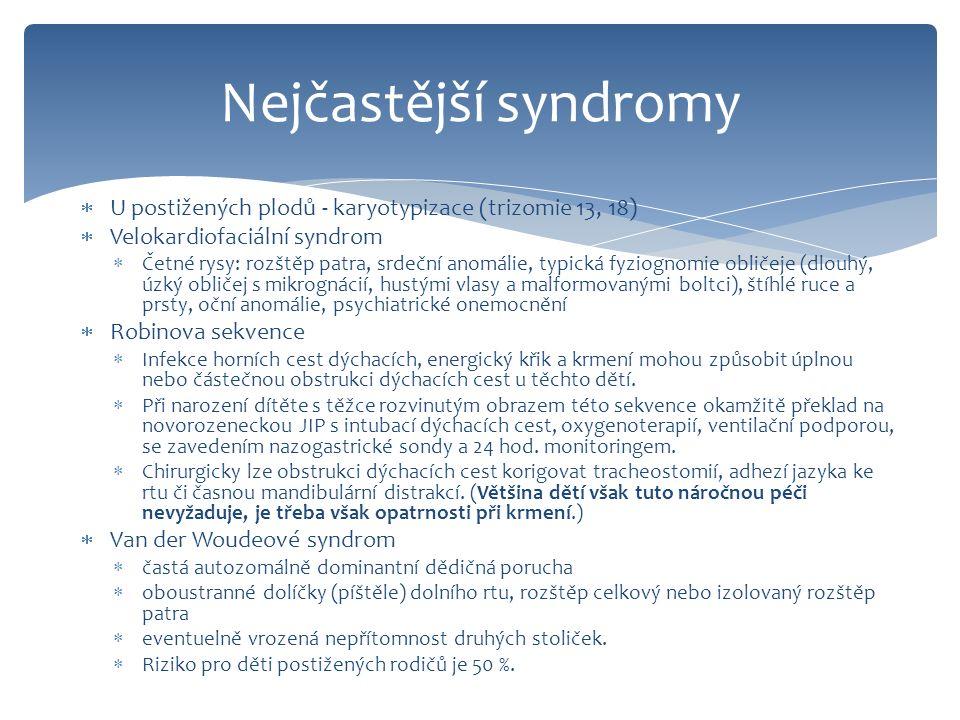  U postižených plodů - karyotypizace (trizomie 13, 18)  Velokardiofaciální syndrom  Četné rysy: rozštěp patra, srdeční anomálie, typická fyziognomie obličeje (dlouhý, úzký obličej s mikrognácií, hustými vlasy a malformovanými boltci), štíhlé ruce a prsty, oční anomálie, psychiatrické onemocnění  Robinova sekvence  Infekce horních cest dýchacích, energický křik a krmení mohou způsobit úplnou nebo částečnou obstrukci dýchacích cest u těchto dětí.