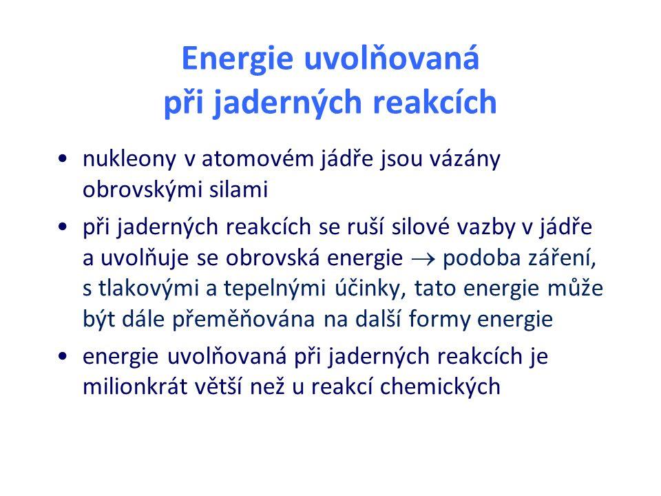 Energie uvolňovaná při jaderných reakcích nukleony v atomovém jádře jsou vázány obrovskými silami při jaderných reakcích se ruší silové vazby v jádře a uvolňuje se obrovská energie  podoba záření, s tlakovými a tepelnými účinky, tato energie může být dále přeměňována na další formy energie energie uvolňovaná při jaderných reakcích je milionkrát větší než u reakcí chemických