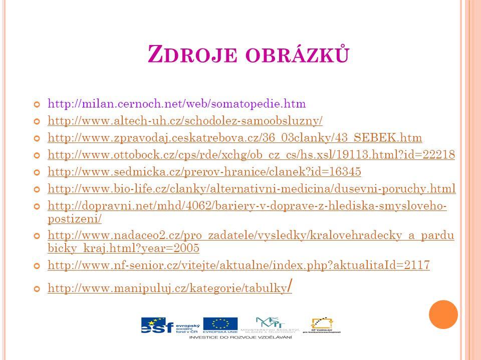 Z DROJE OBRÁZKŮ http://milan.cernoch.net/web/somatopedie.htm http://www.altech-uh.cz/schodolez-samoobsluzny/ http://www.zpravodaj.ceskatrebova.cz/36_03clanky/43_SEBEK.htm http://www.ottobock.cz/cps/rde/xchg/ob_cz_cs/hs.xsl/19113.html id=22218 http://www.sedmicka.cz/prerov-hranice/clanek id=16345 http://www.bio-life.cz/clanky/alternativni-medicina/dusevni-poruchy.html http://dopravni.net/mhd/4062/bariery-v-doprave-z-hlediska-smysloveho- postizeni/ http://www.nadaceo2.cz/pro_zadatele/vysledky/kralovehradecky_a_pardu bicky_kraj.html year=2005 http://www.nf-senior.cz/vitejte/aktualne/index.php aktualitaId=2117 http://www.manipuluj.cz/kategorie/tabulky /