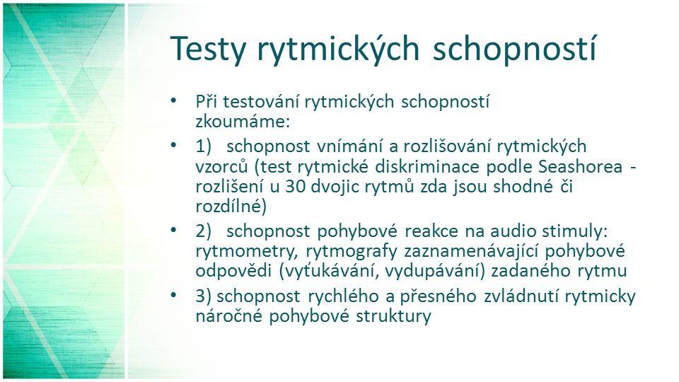Testy rytmických schopností Při testování rytmických schopností zkoumáme: 1) schopnost vnímání a rozlišování rytmických vzorců (test rytmické diskriminace podle Seashorea - rozlišení u 30 dvojic rytmů zda jsou shodné či rozdílné) 2) schopnost pohybové reakce na audio stimuly: rytmometry, rytmografy zaznamenávající pohybové odpovědi (vyťukávání, vydupávání) zadaného rytmu 3) schopnost rychlého a přesného zvládnutí rytmicky náročné pohybové struktury