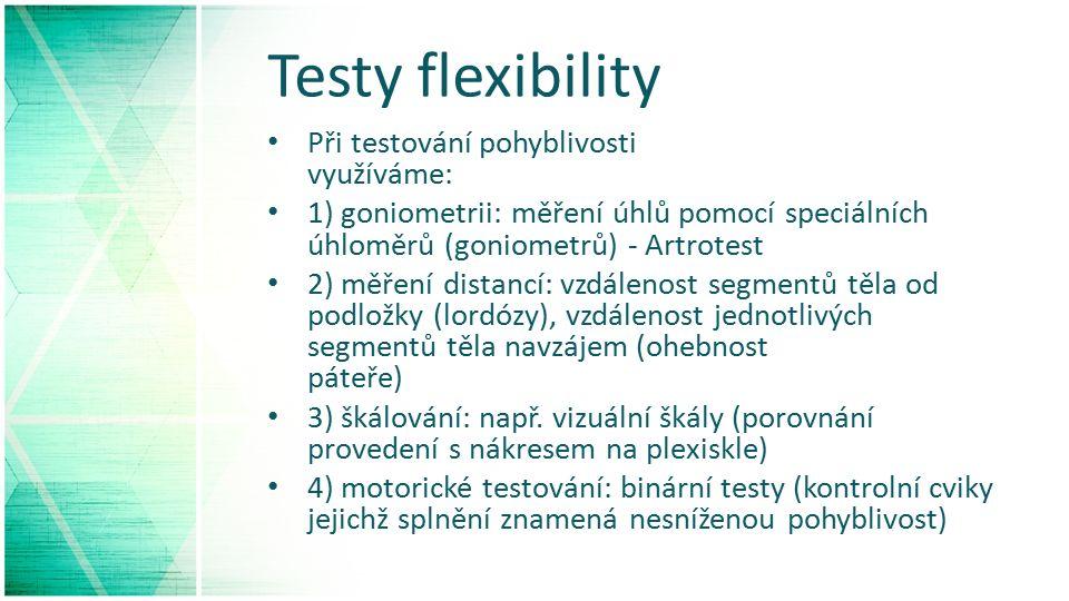 Testy flexibility Při testování pohyblivosti využíváme: 1) goniometrii: měření úhlů pomocí speciálních úhloměrů (goniometrů) - Artrotest 2) měření distancí: vzdálenost segmentů těla od podložky (lordózy), vzdálenost jednotlivých segmentů těla navzájem (ohebnost páteře) 3) škálování: např.